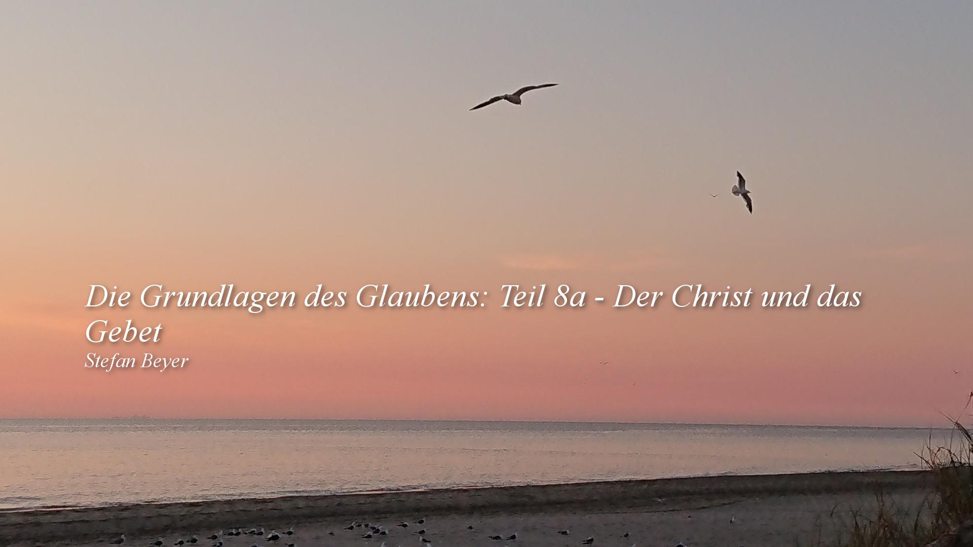 Die Grundlagen des Glaubens: Teil 8a – Der Christ und das Gebet